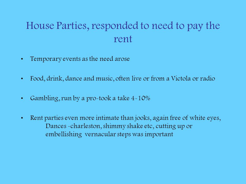 House Parties, responded to need to pay the rent Temporary events as the need arose Food, drink, dance and music, often live or from a Victola or radio Gambling, run by a pro-took a take 4-10% Rent parties even more intimate than jooks, again free of white eyes, Dances -charleston, shimmy shake etc, cutting up or embellishing vernacular steps was important