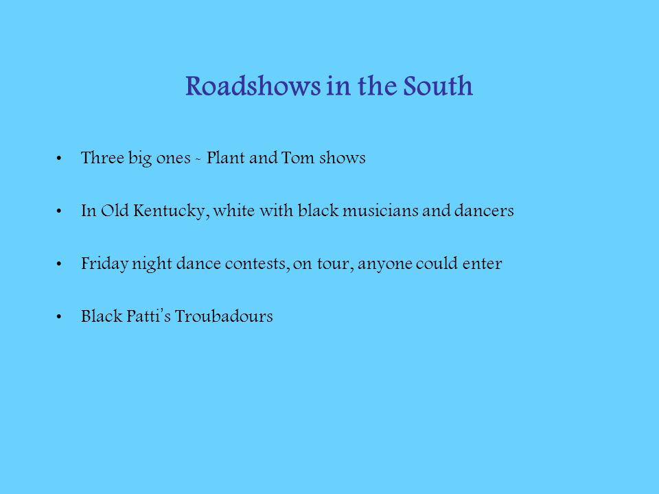 Roadshows in the South Three big ones - Plant and Tom shows In Old Kentucky, white with black musicians and dancers Friday night dance contests, on tour, anyone could enter Black Patti ' s Troubadours