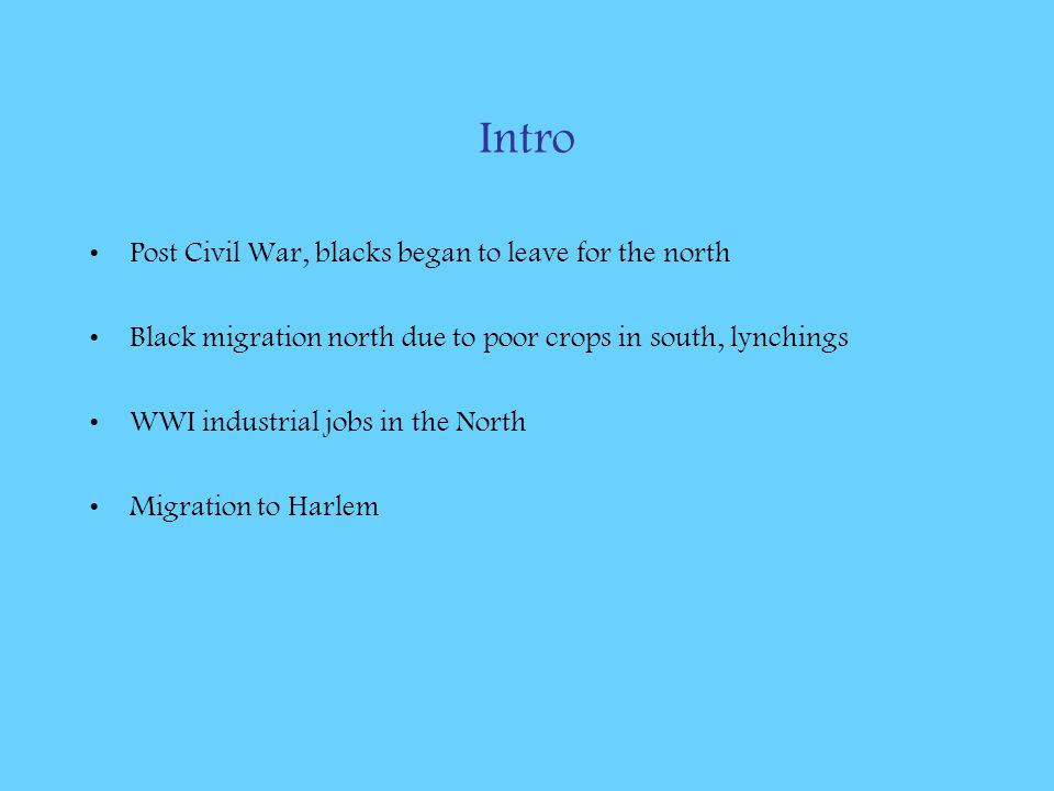 Intro Post Civil War, blacks began to leave for the north Black migration north due to poor crops in south, lynchings WWI industrial jobs in the North Migration to Harlem