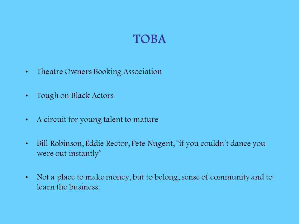 TOBA Theatre Owners Booking Association Tough on Black Actors A circuit for young talent to mature Bill Robinson, Eddie Rector, Pete Nugent, if you couldn ' t dance you were out instantly Not a place to make money, but to belong, sense of community and to learn the business.