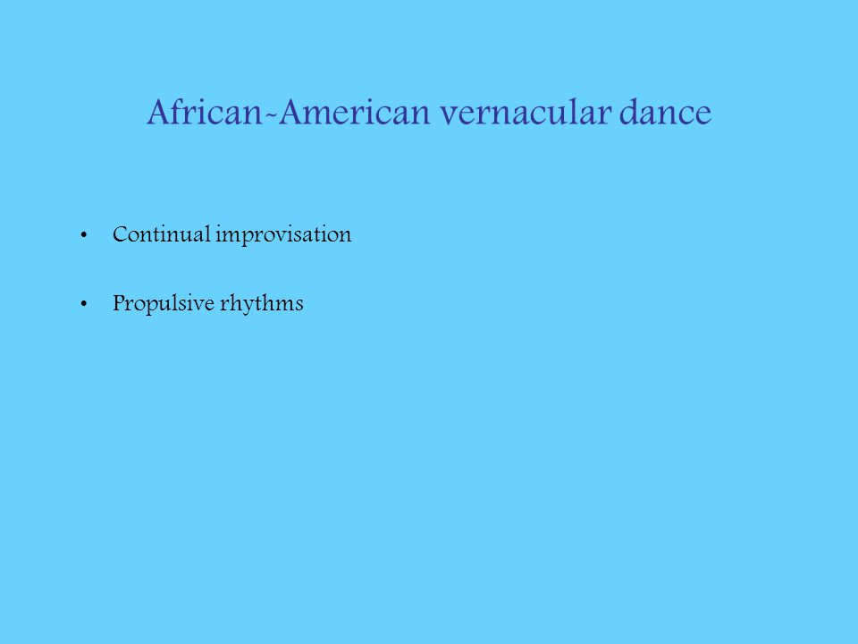 African-American vernacular dance Continual improvisation Propulsive rhythms