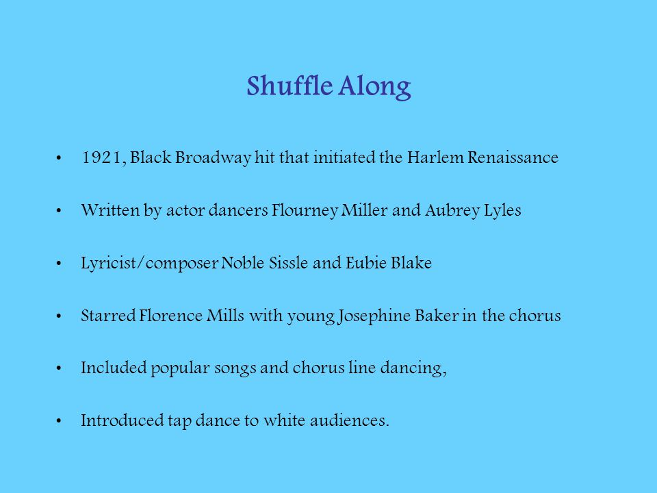 Shuffle Along 1921, Black Broadway hit that initiated the Harlem Renaissance Written by actor dancers Flourney Miller and Aubrey Lyles Lyricist/compos