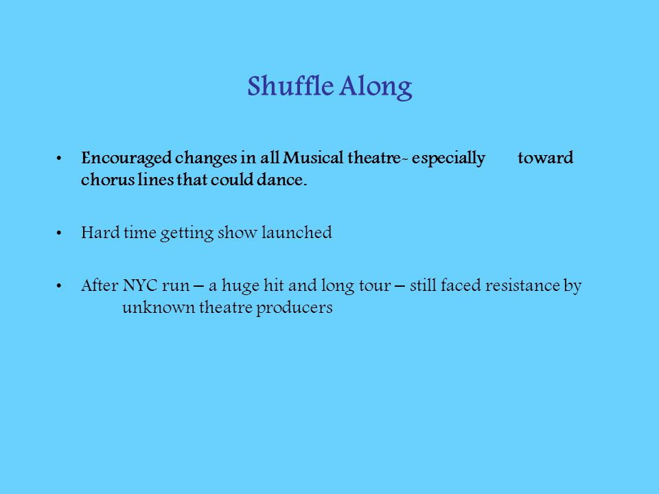Shuffle Along Encouraged changes in all Musical theatre- especially toward chorus lines that could dance.