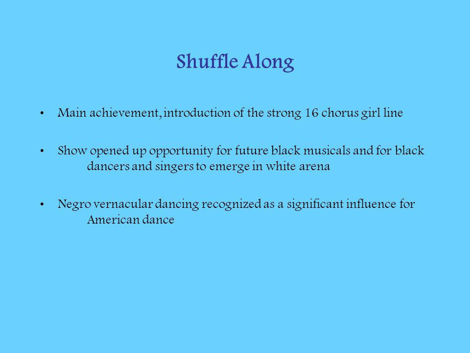 Shuffle Along Main achievement, introduction of the strong 16 chorus girl line Show opened up opportunity for future black musicals and for black danc