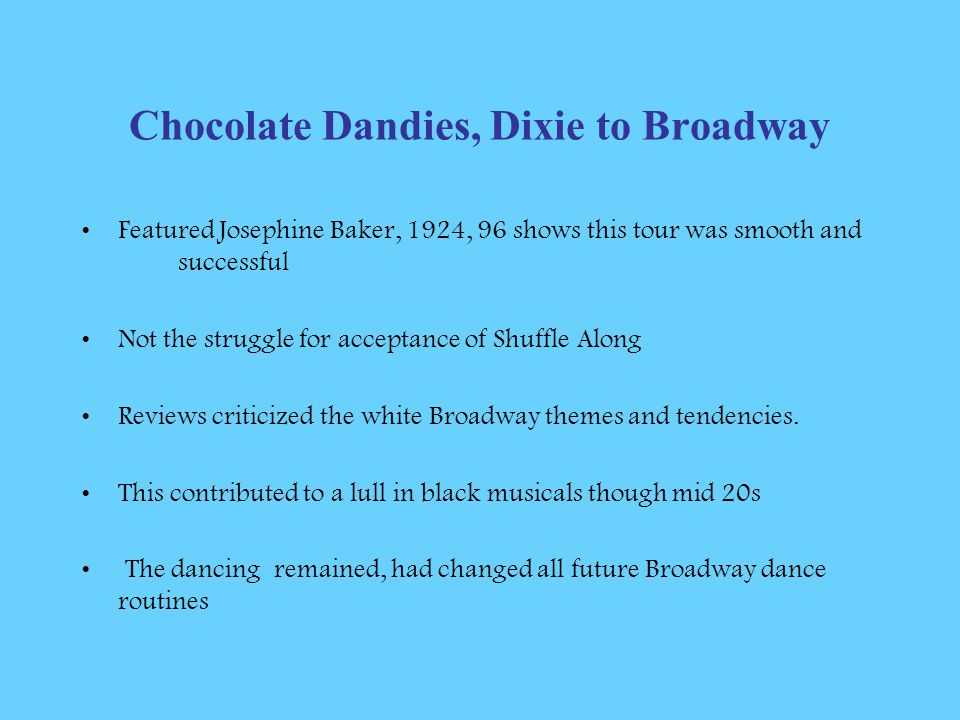 Chocolate Dandies, Dixie to Broadway Featured Josephine Baker, 1924, 96 shows this tour was smooth and successful Not the struggle for acceptance of Shuffle Along Reviews criticized the white Broadway themes and tendencies.