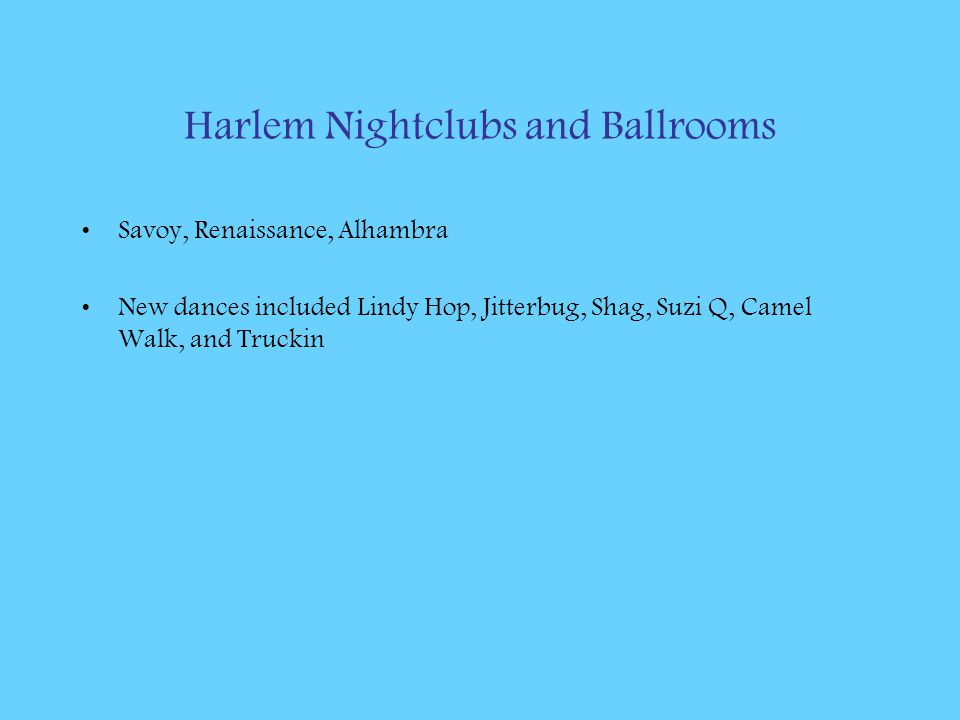 Harlem Nightclubs and Ballrooms Savoy, Renaissance, Alhambra New dances included Lindy Hop, Jitterbug, Shag, Suzi Q, Camel Walk, and Truckin