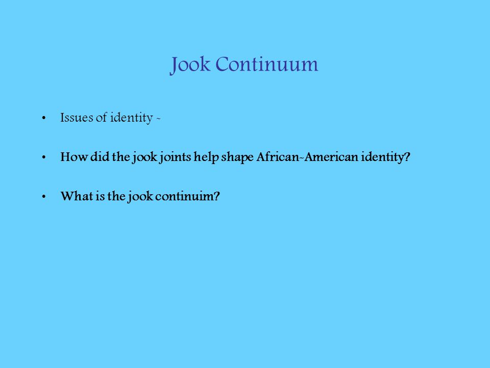 Jook Continuum Issues of identity - How did the jook joints help shape African-American identity? What is the jook continuim?