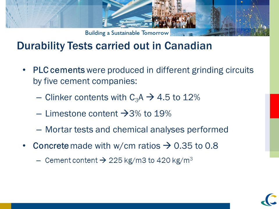 Durability Tests carried out in Canadian PLC cements were produced in different grinding circuits by five cement companies: – Clinker contents with C
