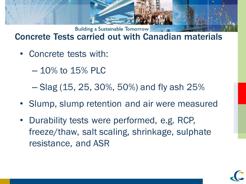 Concrete Tests carried out with Canadian materials Concrete tests with: – 10% to 15% PLC – Slag (15, 25, 30%, 50%) and fly ash 25% Slump, slump retent