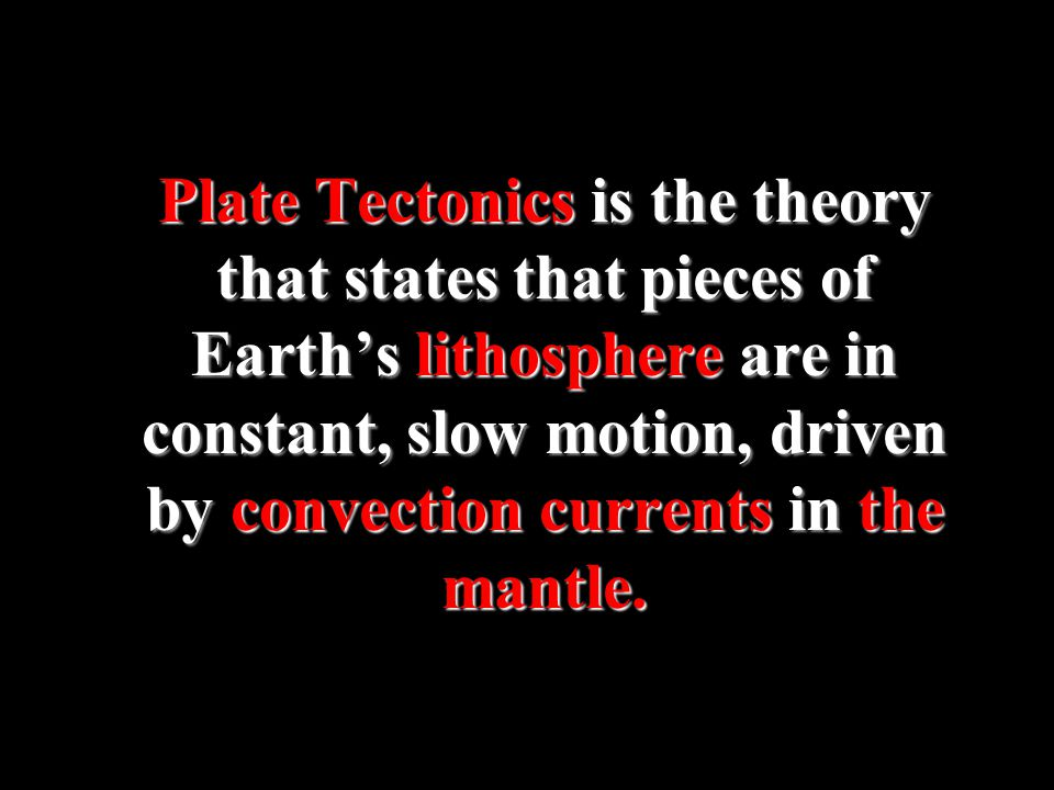 Plate Tectonics is the theory that states that pieces of Earth's lithosphere are in constant, slow motion, driven by convection currents in the mantle.