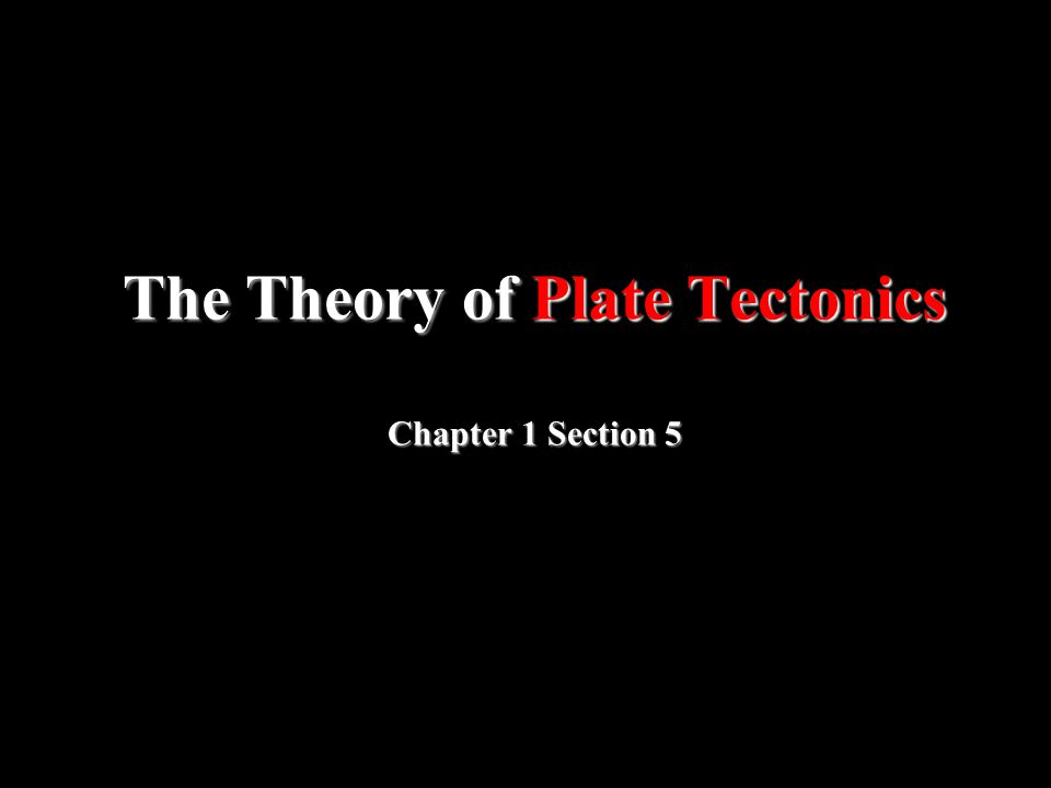 The Theory of Plate Tectonics Chapter 1 Section 5