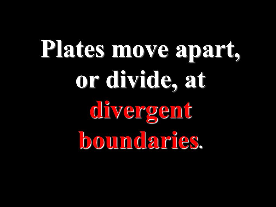 Plates move apart, or divide, at divergent boundaries.