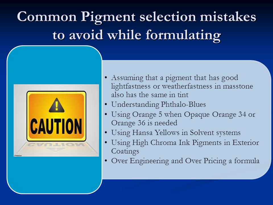 Common Pigment selection mistakes to avoid while formulating Assuming that a pigment that has good lightfastness or weatherfastness in masstone also has the same in tint Understanding Phthalo-Blues Using Orange 5 when Opaque Orange 34 or Orange 36 is needed Using Hansa Yellows in Solvent systems Using High Chroma Ink Pigments in Exterior Coatings Over Engineering and Over Pricing a formula