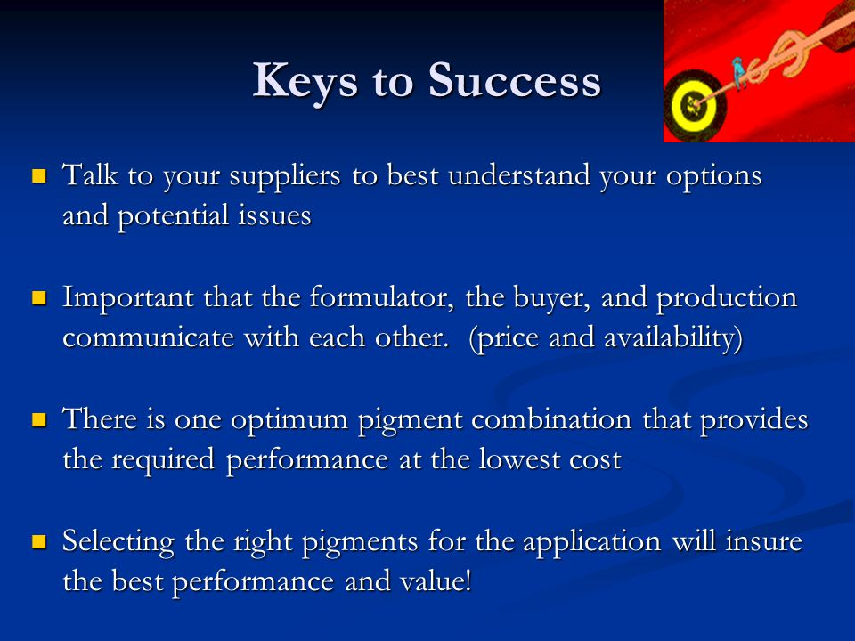 Keys to Success Talk to your suppliers to best understand your options and potential issues Talk to your suppliers to best understand your options and potential issues Important that the formulator, the buyer, and production communicate with each other.