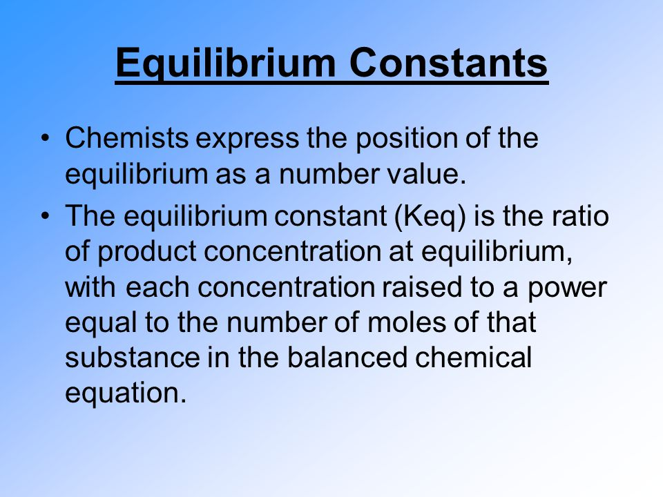 Equilibrium Constants Chemists express the position of the equilibrium as a number value. The equilibrium constant (Keq) is the ratio of product conce