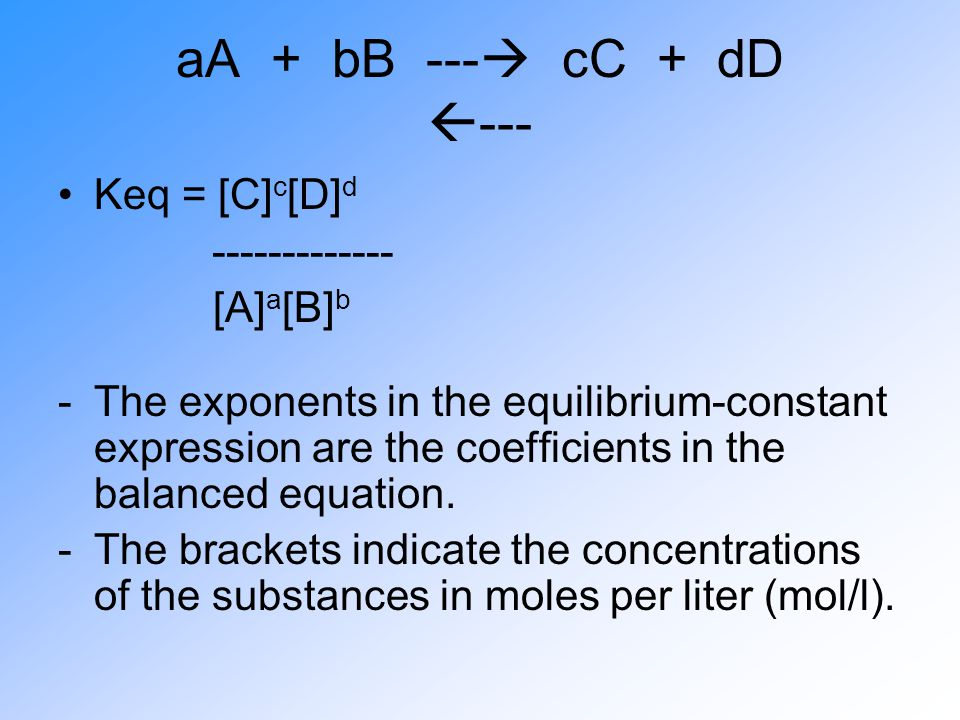 aA + bB ---  cC + dD  --- Keq = [C] c [D] d ------------- [A] a [B] b -The exponents in the equilibrium-constant expression are the coefficients in