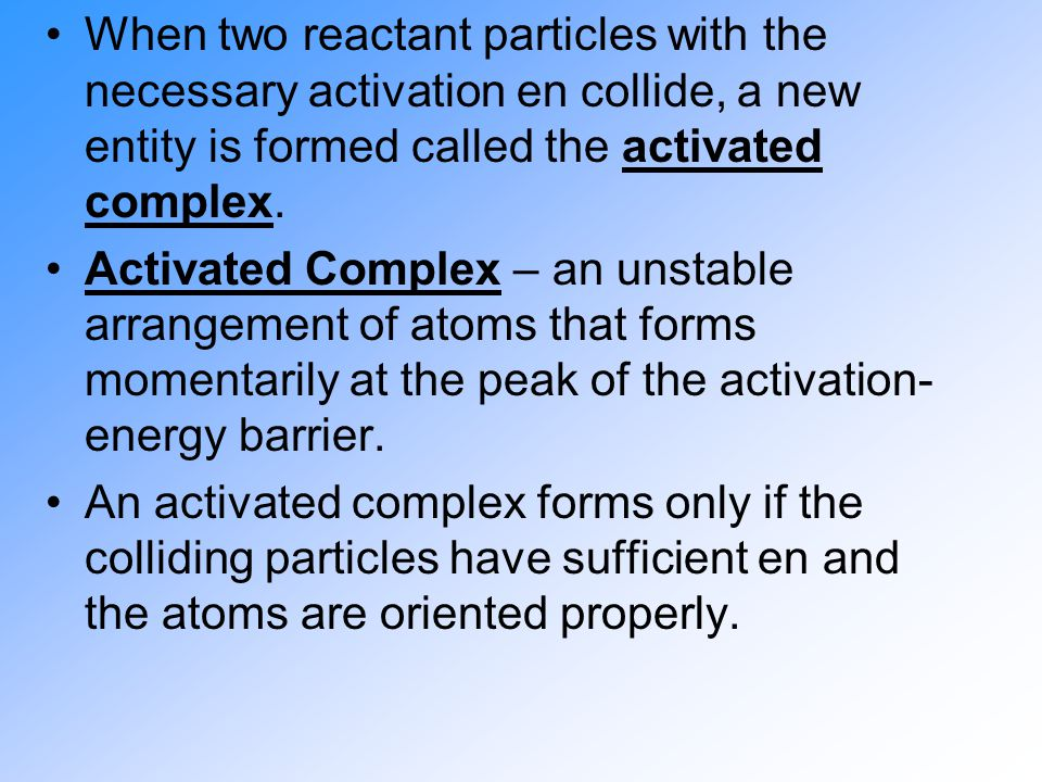 When two reactant particles with the necessary activation en collide, a new entity is formed called the activated complex. Activated Complex – an unst