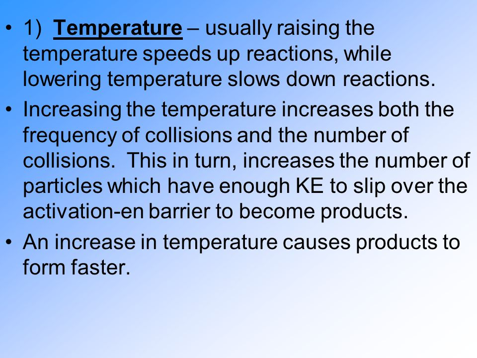 1) Temperature – usually raising the temperature speeds up reactions, while lowering temperature slows down reactions. Increasing the temperature incr
