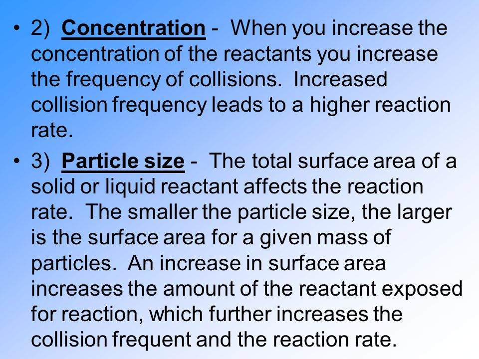 2) Concentration - When you increase the concentration of the reactants you increase the frequency of collisions. Increased collision frequency leads