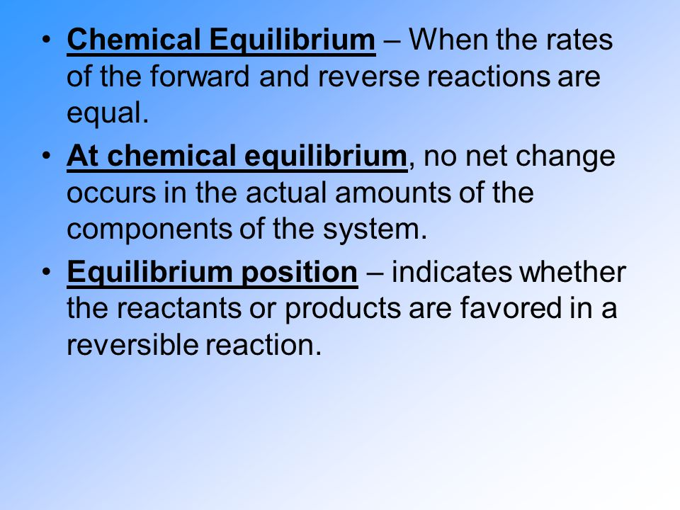 Chemical Equilibrium – When the rates of the forward and reverse reactions are equal. At chemical equilibrium, no net change occurs in the actual amou