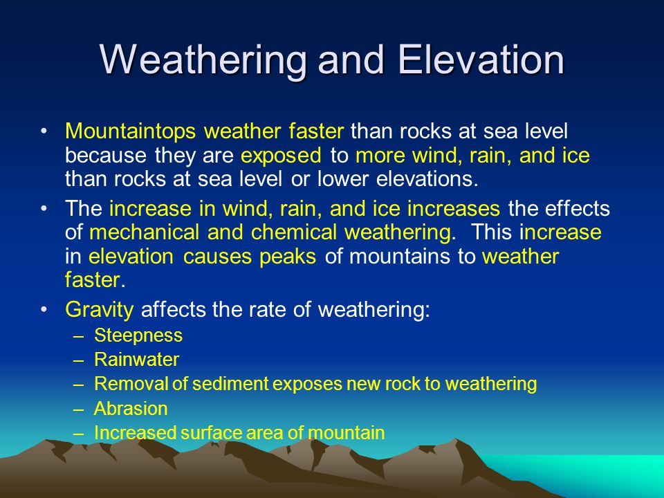 Weathering and Elevation Mountaintops weather faster than rocks at sea level because they are exposed to more wind, rain, and ice than rocks at sea level or lower elevations.