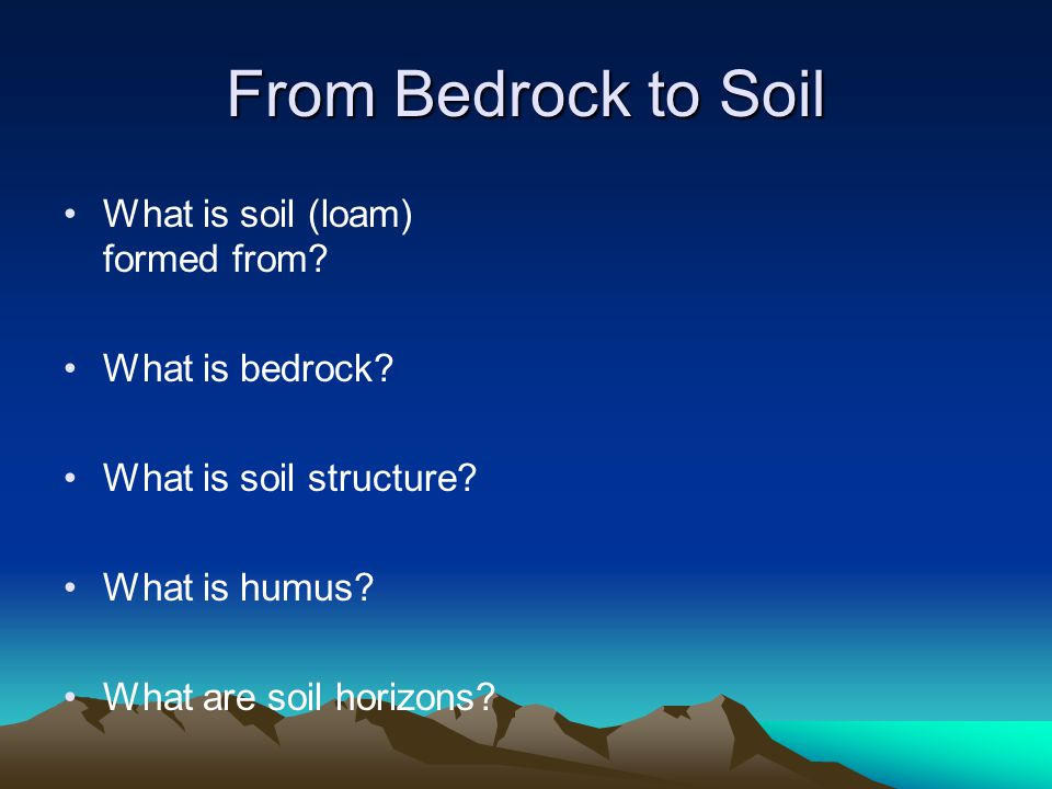 From Bedrock to Soil What is soil (loam) formed from.