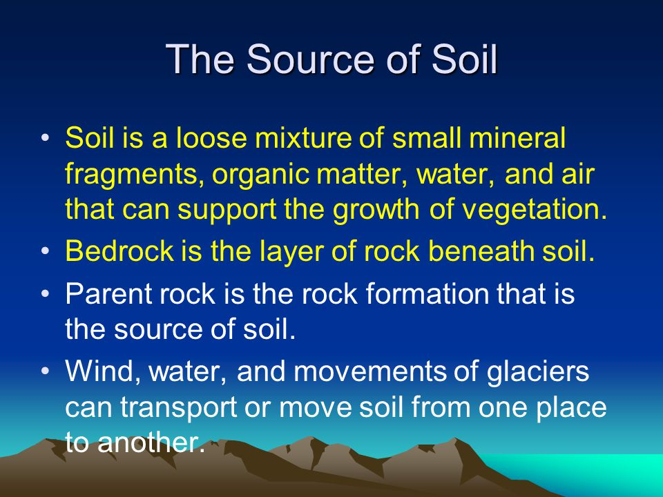 The Source of Soil Soil is a loose mixture of small mineral fragments, organic matter, water, and air that can support the growth of vegetation.