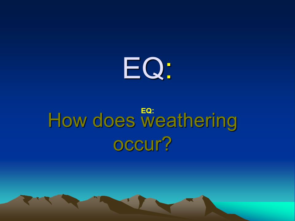 EQ: How does weathering occur? EQ: