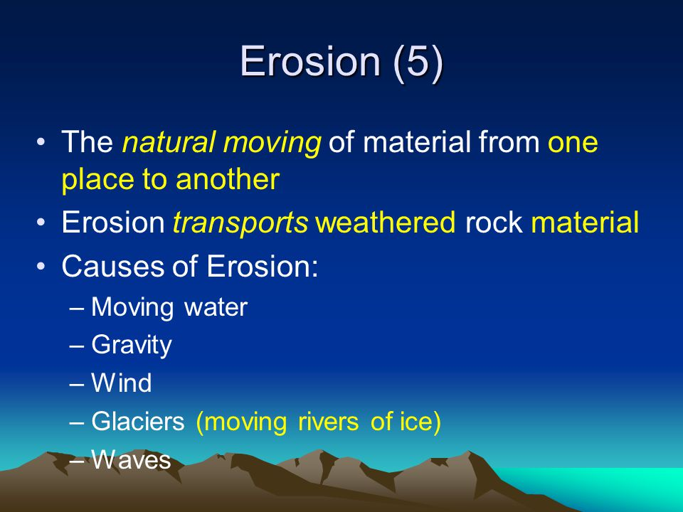 Erosion (5) The natural moving of material from one place to another Erosion transports weathered rock material Causes of Erosion: –Moving water –Gravity –Wind –Glaciers (moving rivers of ice) –Waves