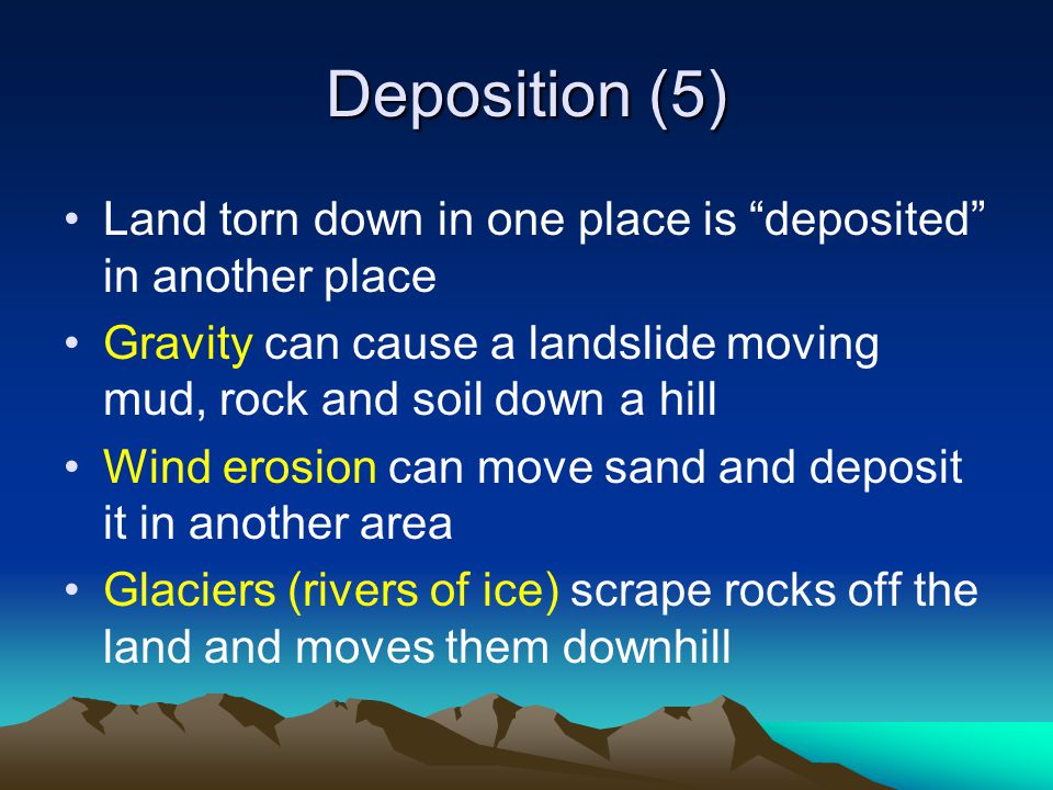 Deposition (5) Land torn down in one place is deposited in another place Gravity can cause a landslide moving mud, rock and soil down a hill Wind erosion can move sand and deposit it in another area Glaciers (rivers of ice) scrape rocks off the land and moves them downhill