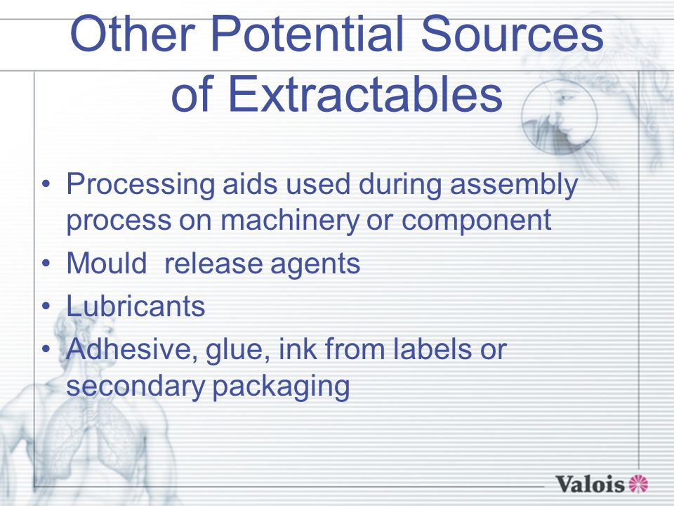 Other Potential Sources of Extractables Processing aids used during assembly process on machinery or component Mould release agents Lubricants Adhesive, glue, ink from labels or secondary packaging