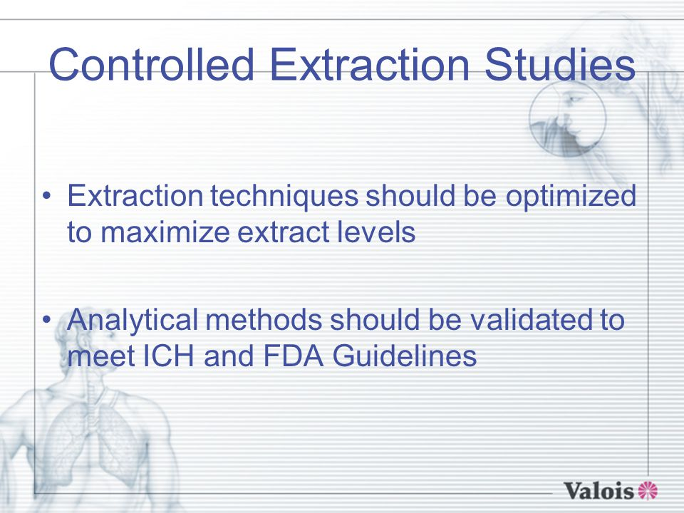 Controlled Extraction Studies Extraction techniques should be optimized to maximize extract levels Analytical methods should be validated to meet ICH and FDA Guidelines