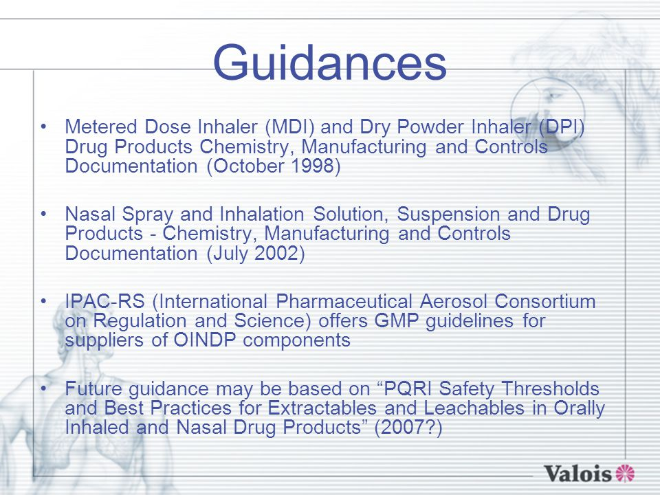 Guidances Metered Dose Inhaler (MDI) and Dry Powder Inhaler (DPI) Drug Products Chemistry, Manufacturing and Controls Documentation (October 1998) Nasal Spray and Inhalation Solution, Suspension and Drug Products - Chemistry, Manufacturing and Controls Documentation (July 2002) IPAC-RS (International Pharmaceutical Aerosol Consortium on Regulation and Science) offers GMP guidelines for suppliers of OINDP components Future guidance may be based on PQRI Safety Thresholds and Best Practices for Extractables and Leachables in Orally Inhaled and Nasal Drug Products (2007 )