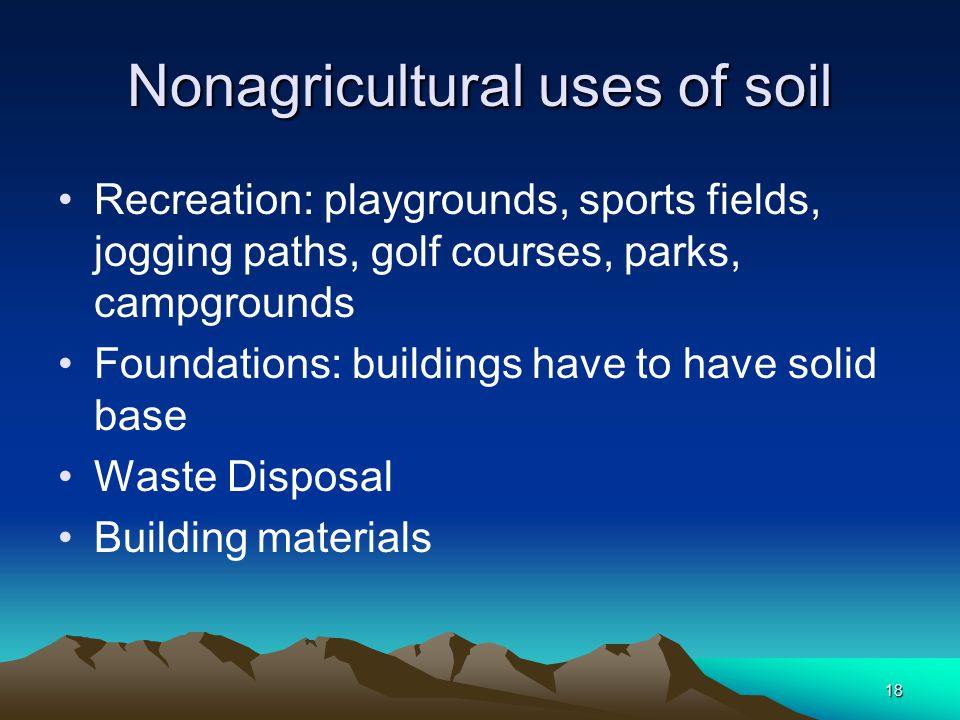 18 Nonagricultural uses of soil Recreation: playgrounds, sports fields, jogging paths, golf courses, parks, campgrounds Foundations: buildings have to have solid base Waste Disposal Building materials