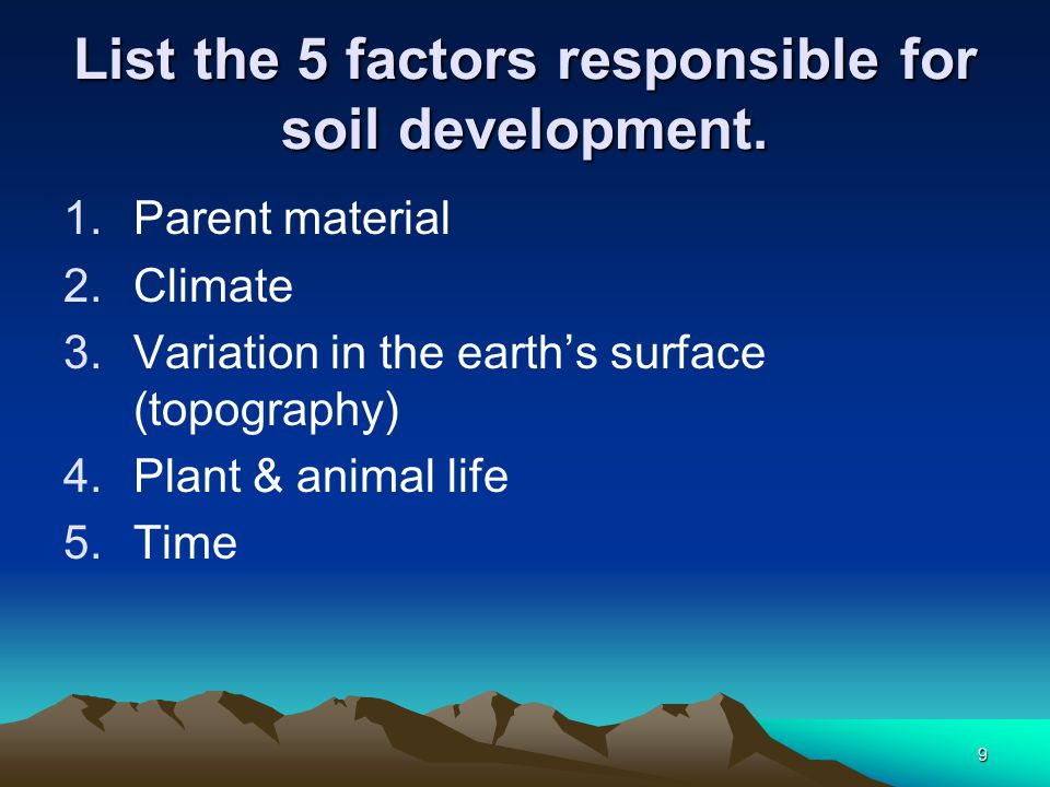 9 List the 5 factors responsible for soil development.