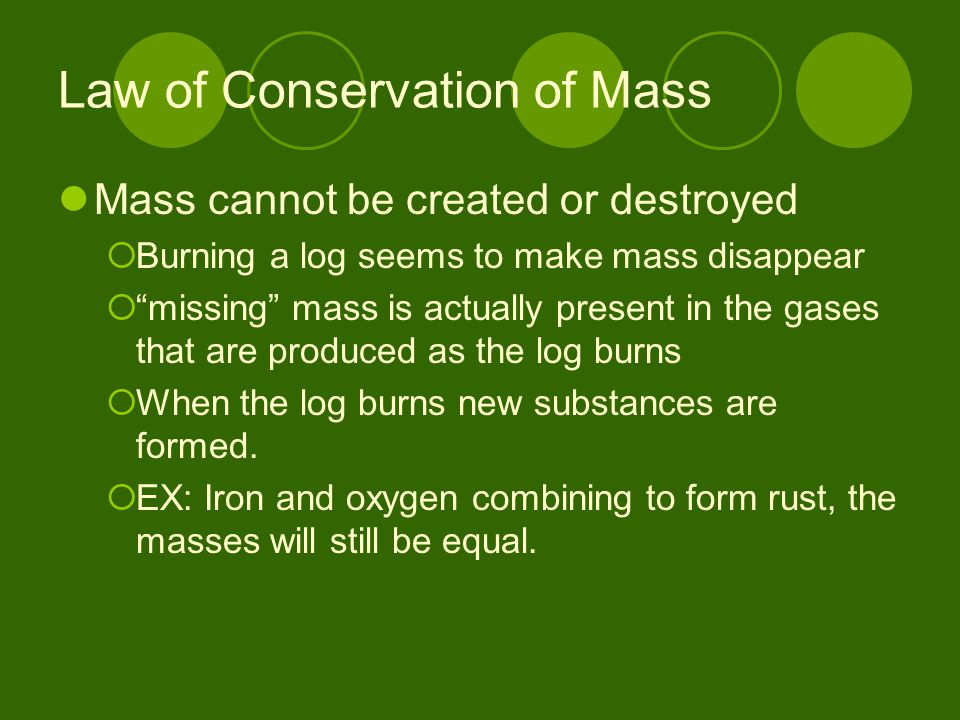 """Law of Conservation of Mass Mass cannot be created or destroyed  Burning a log seems to make mass disappear  """"missing"""" mass is actually present in t"""