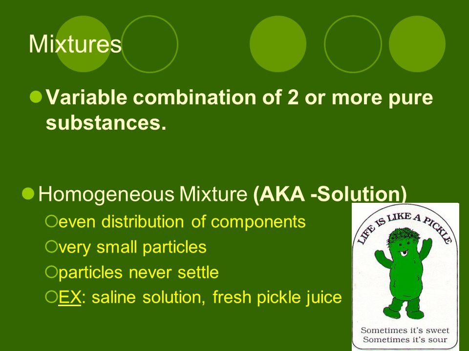 Mixtures Variable combination of 2 or more pure substances. Homogeneous Mixture (AKA -Solution)  even distribution of components  very small particl
