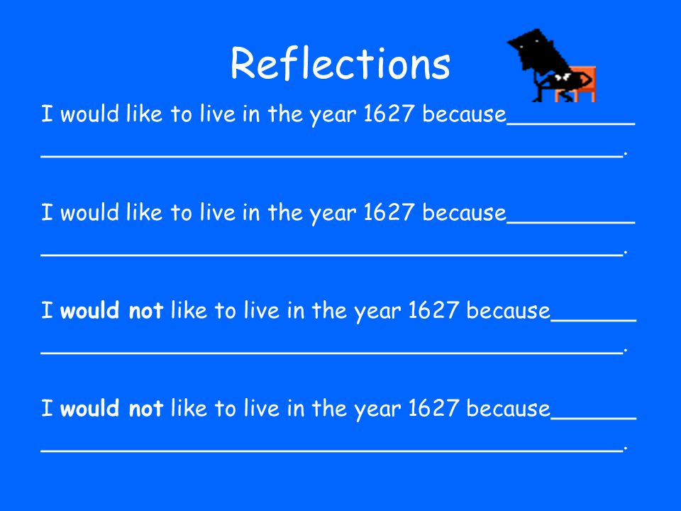 Now that you have learned about Pilgrim life, do you think you would like to live in the year 1627.