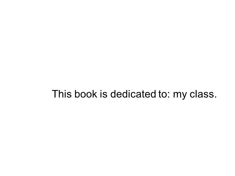 This book is dedicated to: my class.