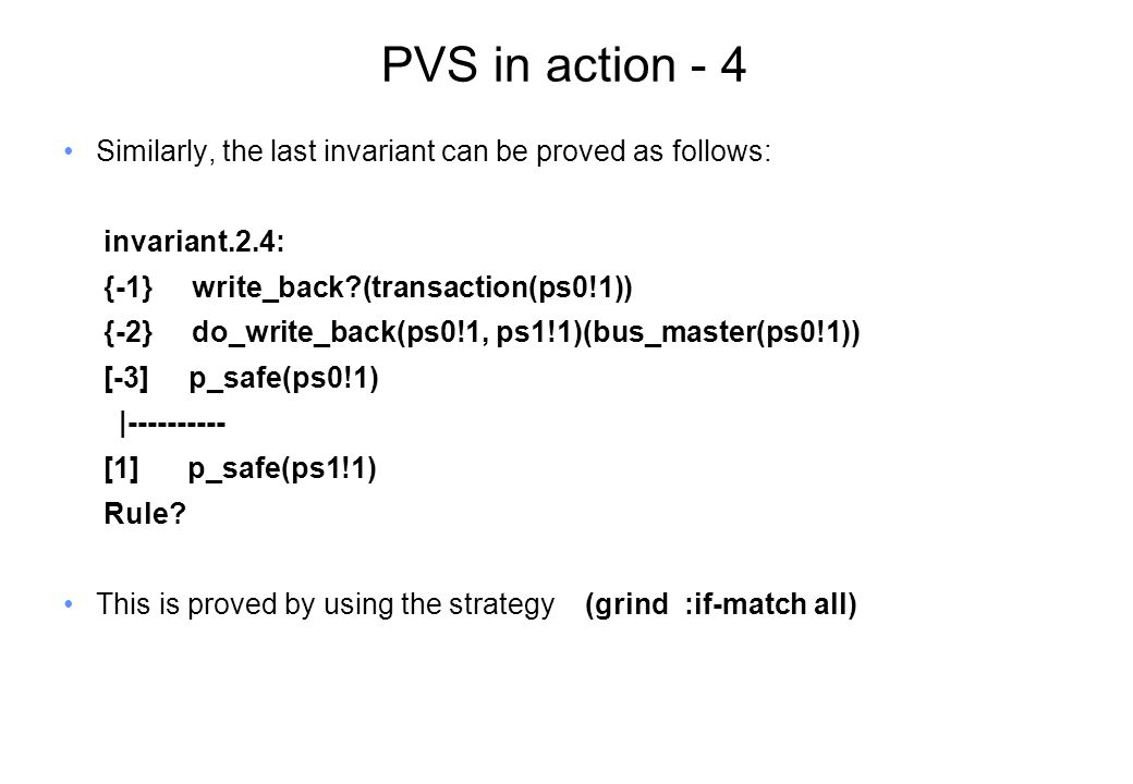 PVS in action - 4 Similarly, the last invariant can be proved as follows: invariant.2.4: {-1} write_back (transaction(ps0!1)) {-2} do_write_back(ps0!1, ps1!1)(bus_master(ps0!1)) [-3] p_safe(ps0!1) |---------- [1] p_safe(ps1!1) Rule.
