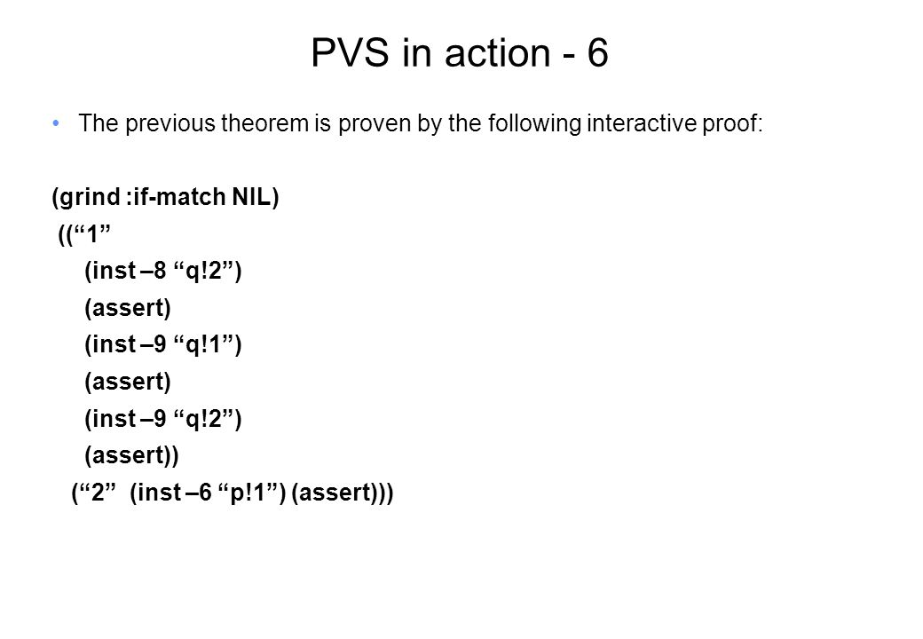 PVS in action - 6 The previous theorem is proven by the following interactive proof: (grind :if-match NIL) (( 1 (inst –8 q!2 ) (assert) (inst –9 q!1 ) (assert) (inst –9 q!2 ) (assert)) ( 2 (inst –6 p!1 ) (assert)))
