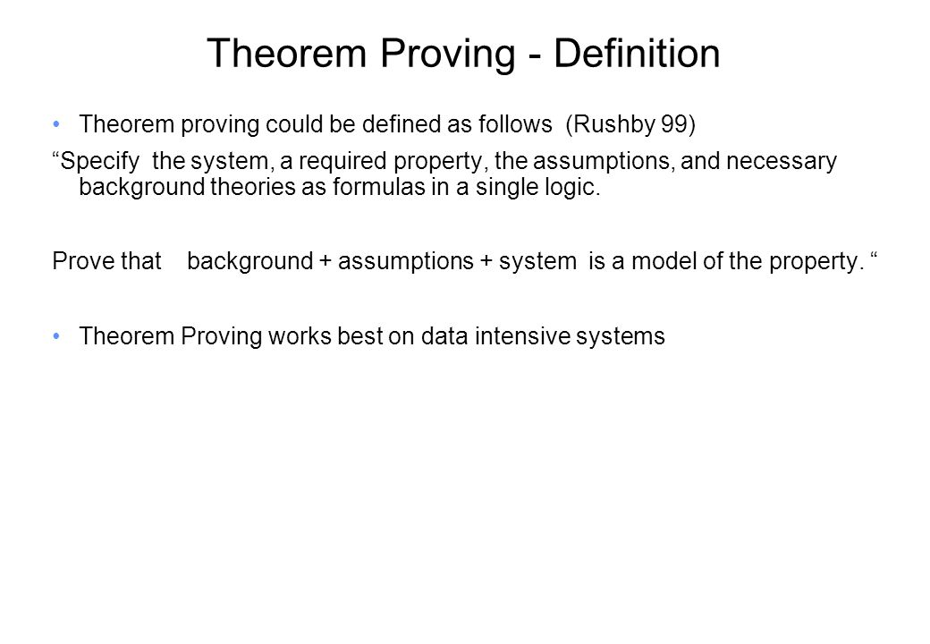Theorem Proving - Definition Theorem proving could be defined as follows (Rushby 99) Specify the system, a required property, the assumptions, and necessary background theories as formulas in a single logic.