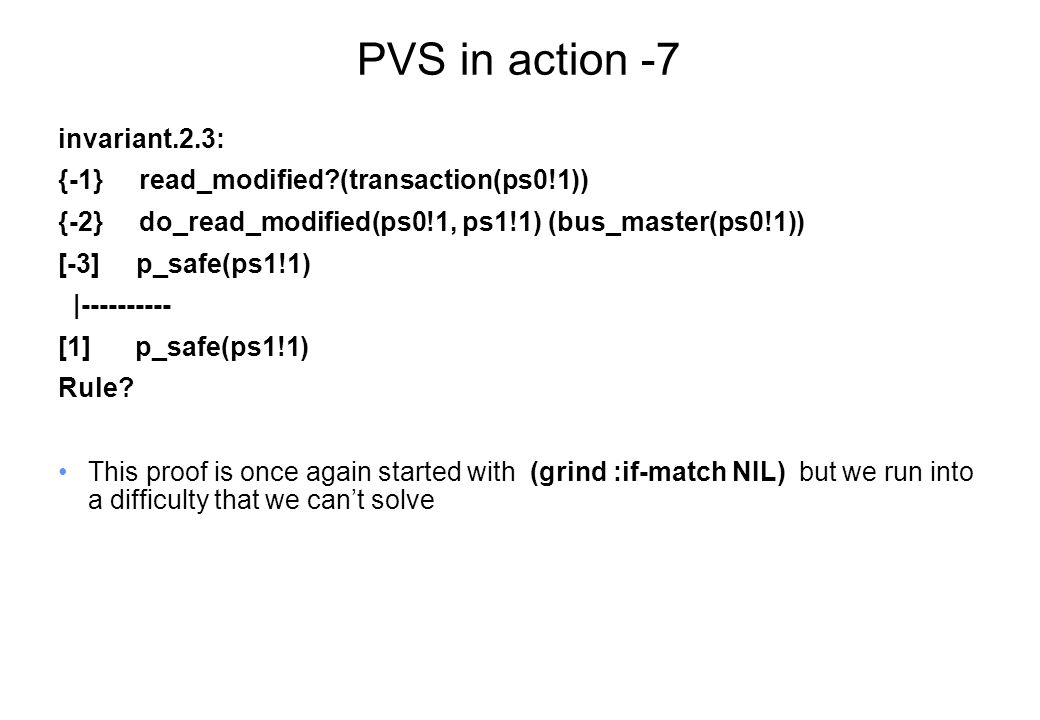 PVS in action -7 invariant.2.3: {-1} read_modified (transaction(ps0!1)) {-2} do_read_modified(ps0!1, ps1!1) (bus_master(ps0!1)) [-3] p_safe(ps1!1) |---------- [1] p_safe(ps1!1) Rule.