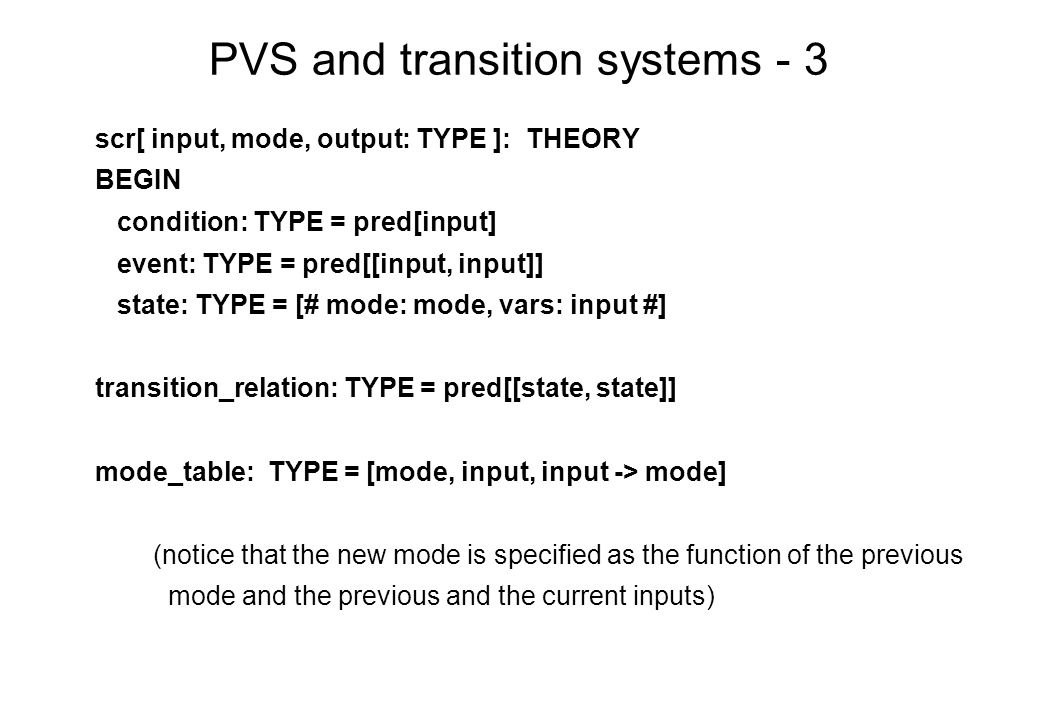 PVS and transition systems - 3 scr[ input, mode, output: TYPE ]: THEORY BEGIN condition: TYPE = pred[input] event: TYPE = pred[[input, input]] state: TYPE = [# mode: mode, vars: input #] transition_relation: TYPE = pred[[state, state]] mode_table: TYPE = [mode, input, input -> mode] (notice that the new mode is specified as the function of the previous mode and the previous and the current inputs)
