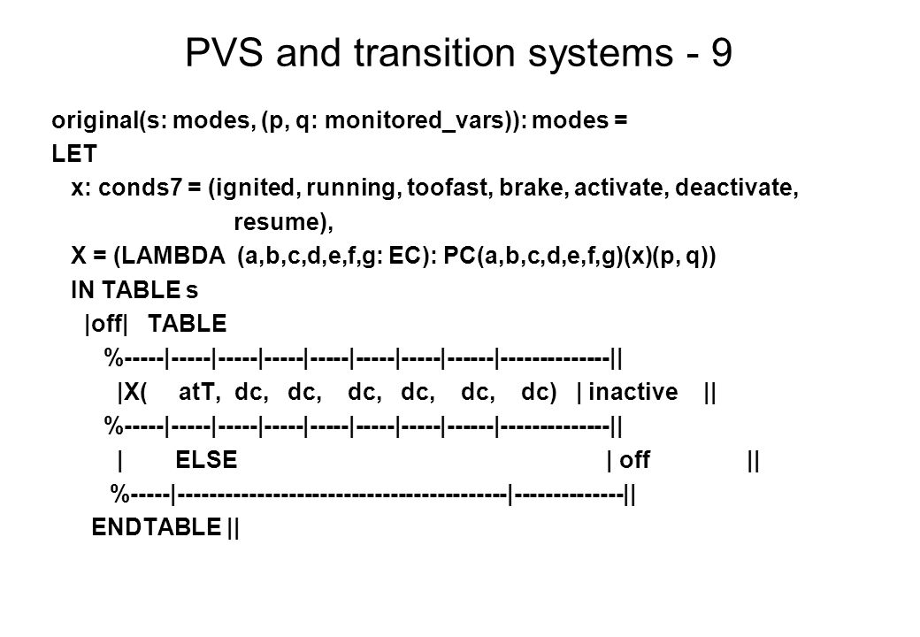 PVS and transition systems - 9 original(s: modes, (p, q: monitored_vars)): modes = LET x: conds7 = (ignited, running, toofast, brake, activate, deactivate, resume), X = (LAMBDA (a,b,c,d,e,f,g: EC): PC(a,b,c,d,e,f,g)(x)(p, q)) IN TABLE s |off| TABLE %-----|-----|-----|-----|-----|-----|-----|------|--------------|| |X( atT, dc, dc, dc, dc, dc, dc) | inactive || %-----|-----|-----|-----|-----|-----|-----|------|--------------|| | ELSE | off || %-----|------------------------------------------|--------------|| ENDTABLE ||