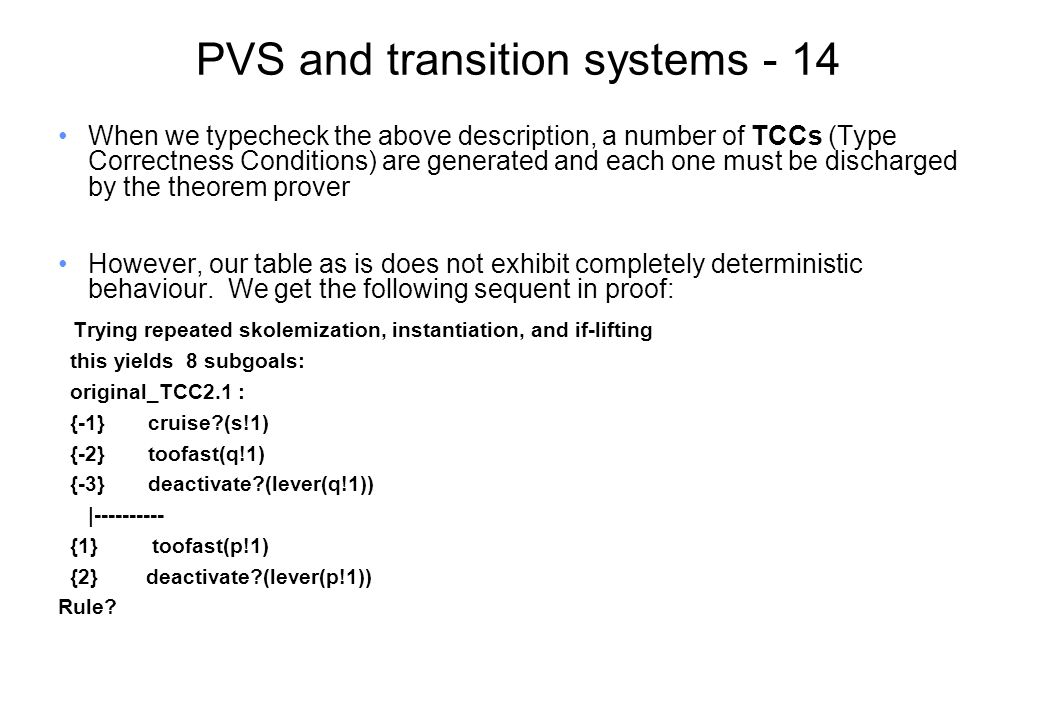PVS and transition systems - 14 When we typecheck the above description, a number of TCCs (Type Correctness Conditions) are generated and each one must be discharged by the theorem prover However, our table as is does not exhibit completely deterministic behaviour.