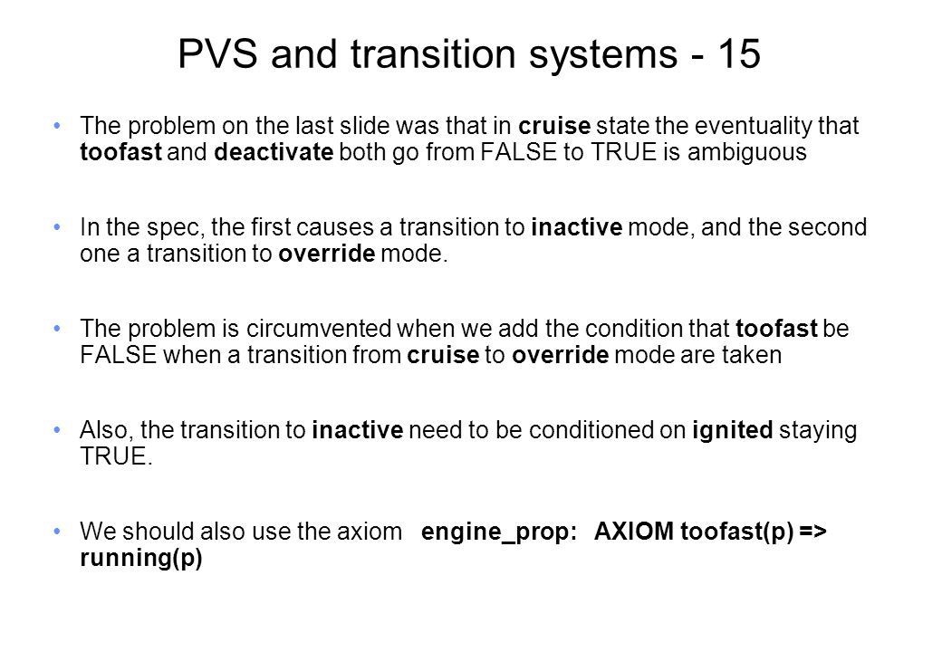 PVS and transition systems - 15 The problem on the last slide was that in cruise state the eventuality that toofast and deactivate both go from FALSE to TRUE is ambiguous In the spec, the first causes a transition to inactive mode, and the second one a transition to override mode.