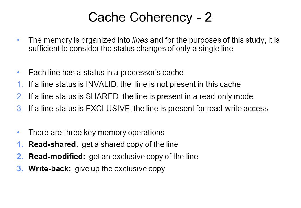 Cache Coherency - 2 The memory is organized into lines and for the purposes of this study, it is sufficient to consider the status changes of only a single line Each line has a status in a processor's cache: 1.If a line status is INVALID, the line is not present in this cache 2.If a line status is SHARED, the line is present in a read-only mode 3.If a line status is EXCLUSIVE, the line is present for read-write access There are three key memory operations 1.Read-shared: get a shared copy of the line 2.Read-modified: get an exclusive copy of the line 3.Write-back: give up the exclusive copy