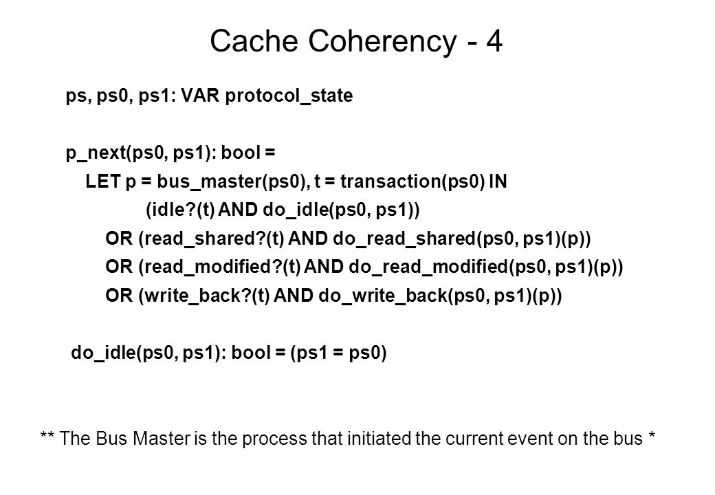 Cache Coherency - 4 ps, ps0, ps1: VAR protocol_state p_next(ps0, ps1): bool = LET p = bus_master(ps0), t = transaction(ps0) IN (idle (t) AND do_idle(ps0, ps1)) OR (read_shared (t) AND do_read_shared(ps0, ps1)(p)) OR (read_modified (t) AND do_read_modified(ps0, ps1)(p)) OR (write_back (t) AND do_write_back(ps0, ps1)(p)) do_idle(ps0, ps1): bool = (ps1 = ps0) ** The Bus Master is the process that initiated the current event on the bus *