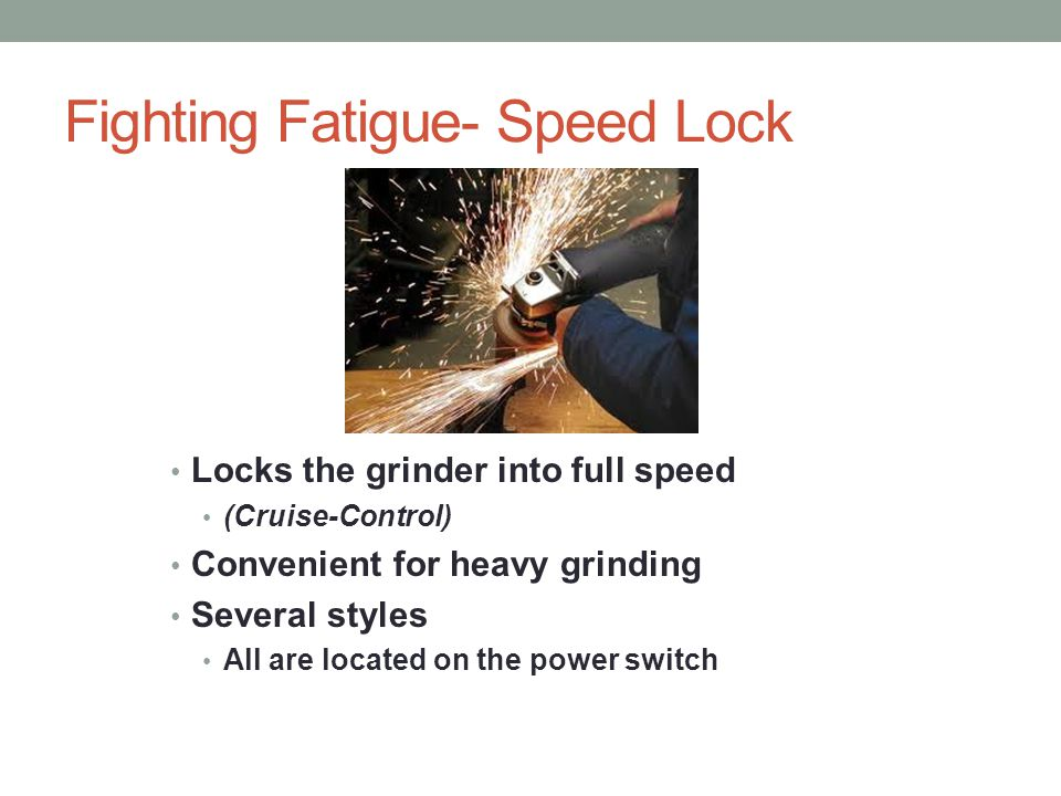 Fighting Fatigue- Speed Lock Locks the grinder into full speed (Cruise-Control) Convenient for heavy grinding Several styles All are located on the power switch